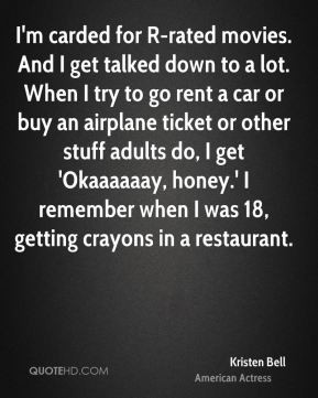 Kristen Bell - I'm carded for R-rated movies. And I get talked down to ...