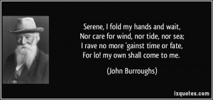 ... no more 'gainst time or fate,For lo! my own shall come to me. - John