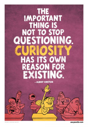 ... Is Not To Stop Questioning. Curiosity Has Its Own Reason For Existing