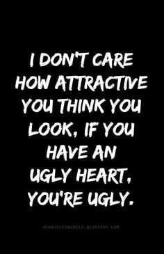... attractive you think you look, if you have an ugly heart, you're ugly