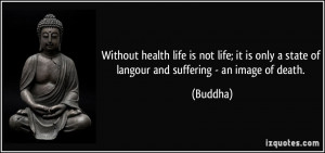 Without health life is not life; it is only a state of langour and ...