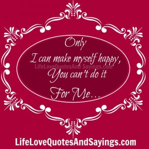 Only I can make myself happy, You can't do it For Me.