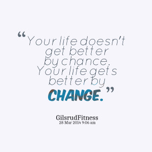27990-your-life-doesnt-get-better-by-chance-your-life-gets-better.png