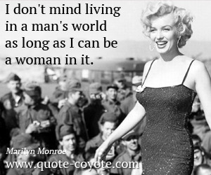 ... mind living in a man's world as long as I can be a woman in it