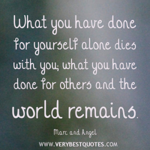 What you have done for yourself alone dies with you; what you have ...