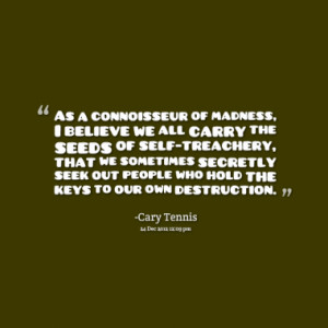 As a connoisseur of madness, I believe we all carry the seeds of self ...
