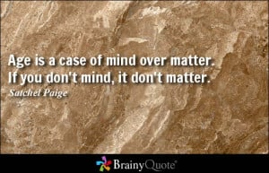 Age is a case of mind over matter. If you don't mind, it don't matter ...