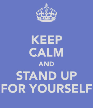 STAND UP FOR YOURSELF!!!!