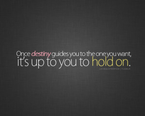 ... destiny guides you to the one you want, it's up to you to hold on