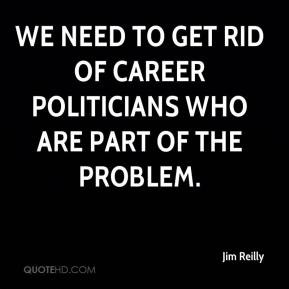 ... We need to get rid of career politicians who are part of the problem