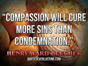 Compassion will cure more sins than condemnation. — Henry Ward ...