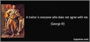 traitor is everyone who does not agree with me. - George III