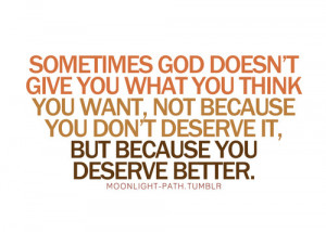 Sometimes god doesn't give you what you think, you want, not because ...