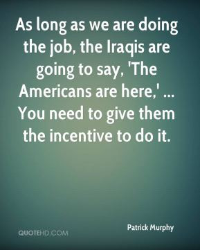 Patrick Murphy - As long as we are doing the job, the Iraqis are going ...