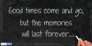 Good times come and go, but the memories will last forever.