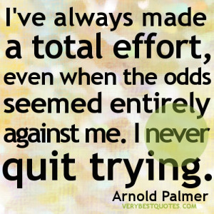 ... odds seemed entirely against me. I never quit trying. Arnold Palmer