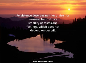 Persistence deserves neither praise nor censure, for it shows ...