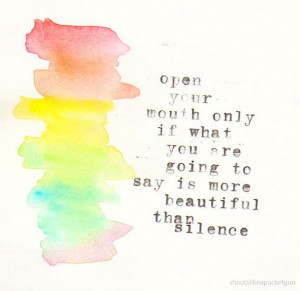 open your mouth only if what you are going to say is more beautiful ...