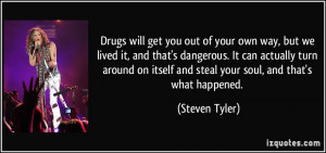 Drugs will get you out of your own way, but we lived it, and that's ...