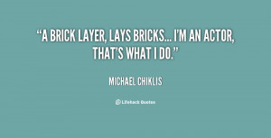 """brick layer, lays bricks... I'm an Actor, that's what I do."""""""