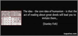 The idea - the core idea of humanism - is that the act of reading ...