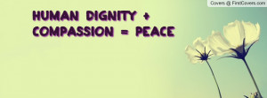 Human dignity + Compassion = Peace Profile Facebook Covers