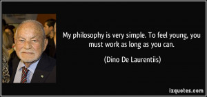My philosophy is very simple. To feel young, you must work as long as ...