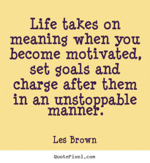 Les Brown Quotes - Life takes on meaning when you become motivated ...
