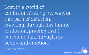 Lost, in a world of confusion, finding my way, on this path of ...