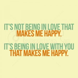 It's not being in love that makes me happy. It's being in love ...