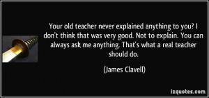 Your old teacher never explained anything to you? I don't think that ...