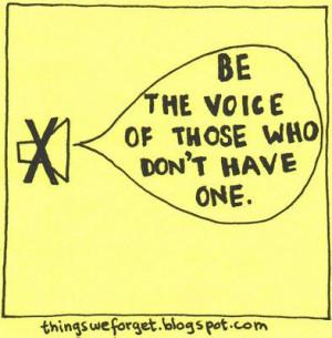 Be the voice of those who don't have one.