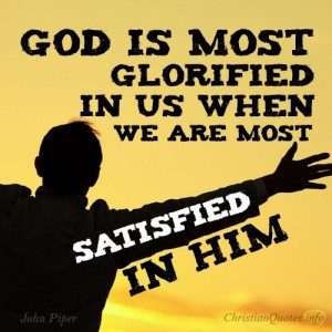 God is most glorified in us when we are most satisfied in Him ...