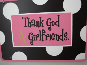 Thank God 4 girlfriends..we have so many good times, share all my ...