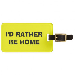 Funny quote luggage tag | I'd rather be home