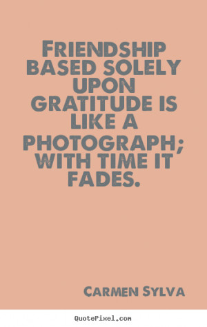 friendship based solely upon gratitude is friendship quotes