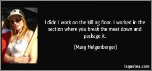 work on the killing floor. I worked in the section where you break ...