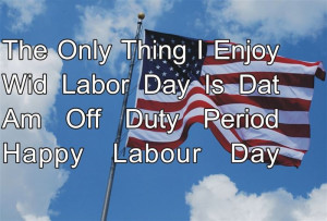 ... Enjoy Wid Labor Day Is Dat Am Off Duty Period Happy Labour Day