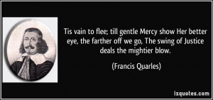 to flee; till gentle Mercy show Her better eye, the farther off we ...