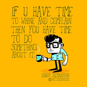If you have time to whine and complain then you have time to do ...