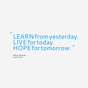 Quotes Picture: learn from yesterday live for today hope for tomorrow