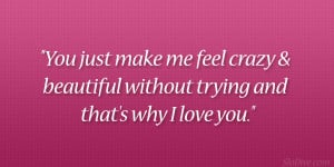 You just make me feel crazy & beautiful without trying and that's ...