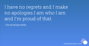 have no regrets and I make no apologies.I am who I am and I'm proud ...