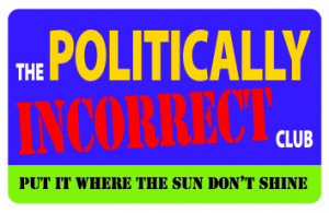 The political incorrect club, put it where the sun don't shine