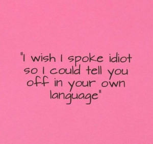 wish I spoke idiot so I could tell you off in your own language. UGH ...