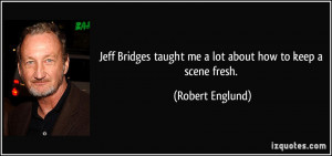 Jeff Bridges taught me a lot about how to keep a scene fresh. - Robert ...