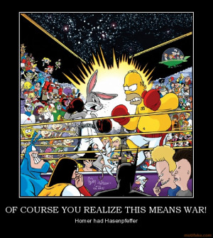 OF COURSE YOU REALIZE THIS MEANS WAR! - Homer had Hasenpfeffer