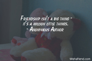 iamsorry-Friendship isn't a big thing - it's a million little things.