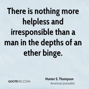 Hunter S. Thompson - There is nothing more helpless and irresponsible ...