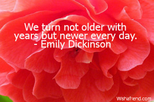 We turn not older with years but newer every day.